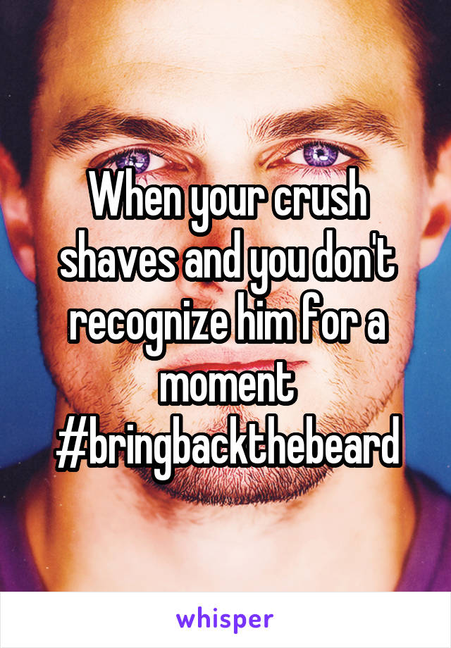 When your crush shaves and you don't recognize him for a moment #bringbackthebeard