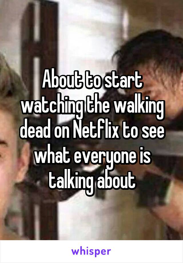 About to start watching the walking dead on Netflix to see what everyone is talking about