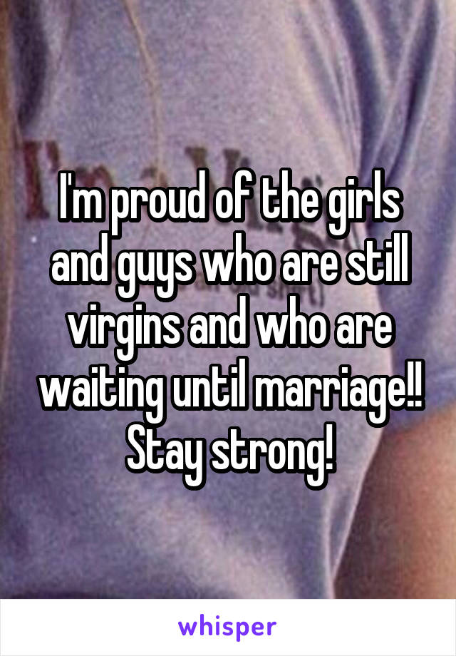 I'm proud of the girls and guys who are still virgins and who are waiting until marriage!! Stay strong!