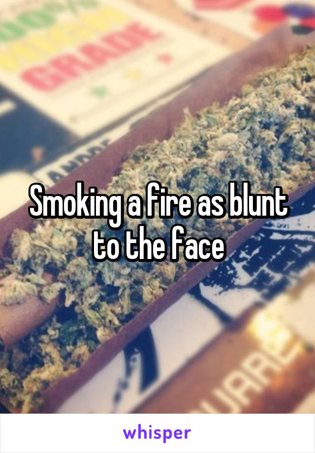 Smoking a fire as blunt to the face
