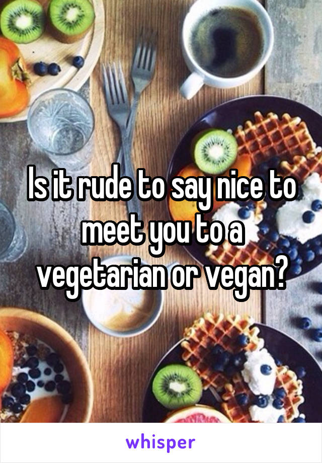 Is it rude to say nice to meet you to a vegetarian or vegan?