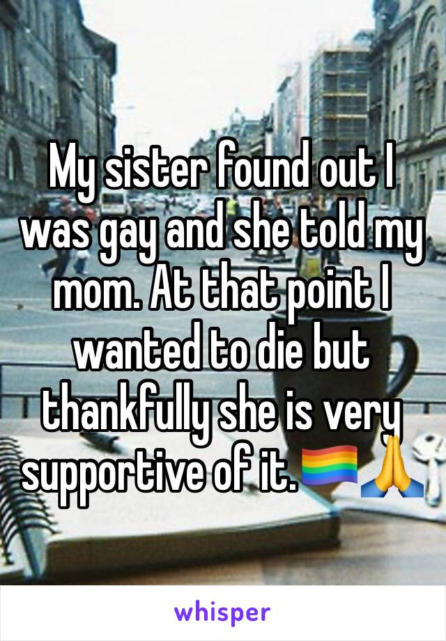 My sister found out I was gay and she told my mom. At that point I wanted to die but thankfully she is very supportive of it.🏳️‍🌈🙏