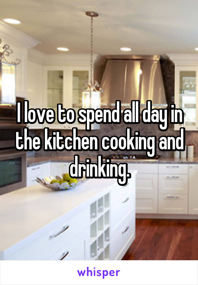 I love to spend all day in the kitchen cooking and drinking.