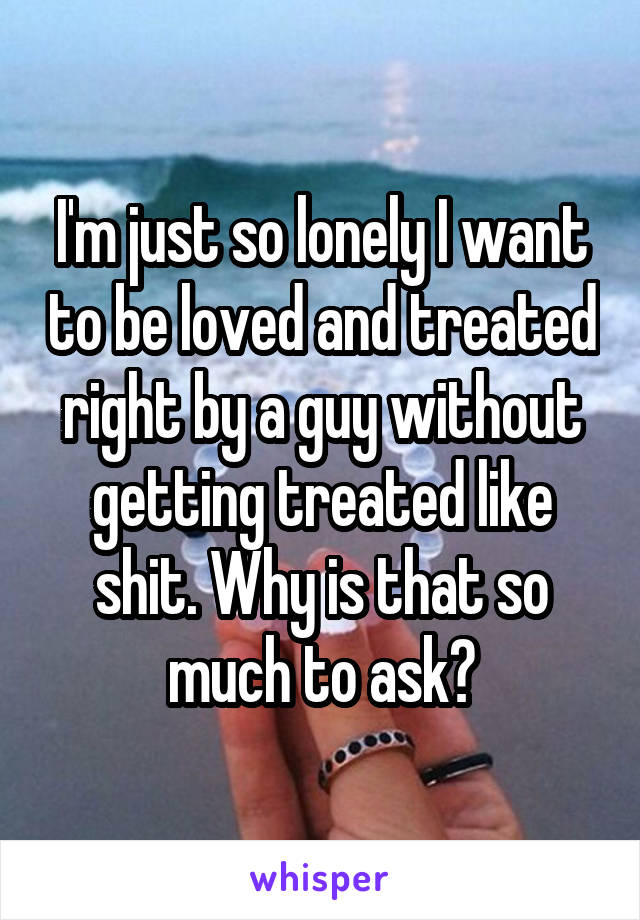 I'm just so lonely I want to be loved and treated right by a guy without getting treated like shit. Why is that so much to ask?