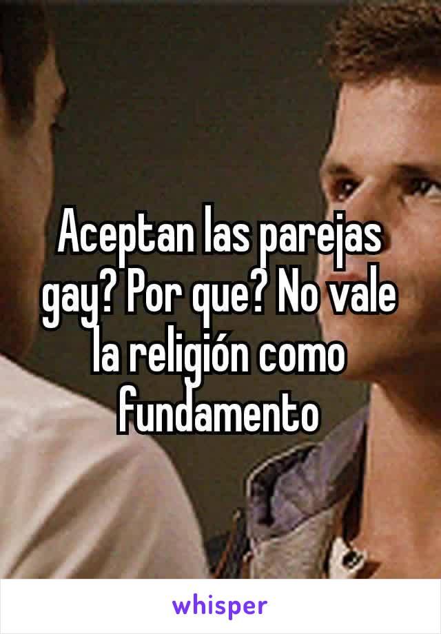 Aceptan las parejas gay? Por que? No vale la religión como fundamento
