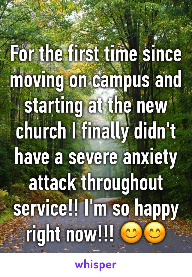 For the first time since moving on campus and starting at the new church I finally didn't have a severe anxiety attack throughout service!! I'm so happy right now!!! 😊😊
