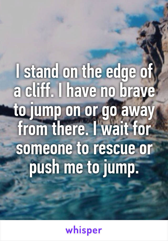 I stand on the edge of a cliff. I have no brave to jump on or go away from there. I wait for someone to rescue or push me to jump.