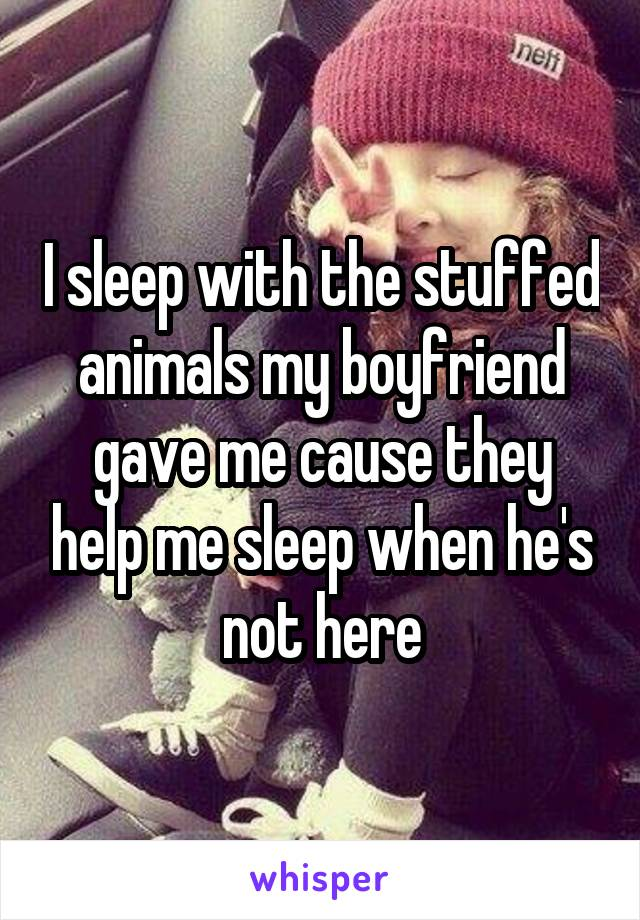 I sleep with the stuffed animals my boyfriend gave me cause they help me sleep when he's not here