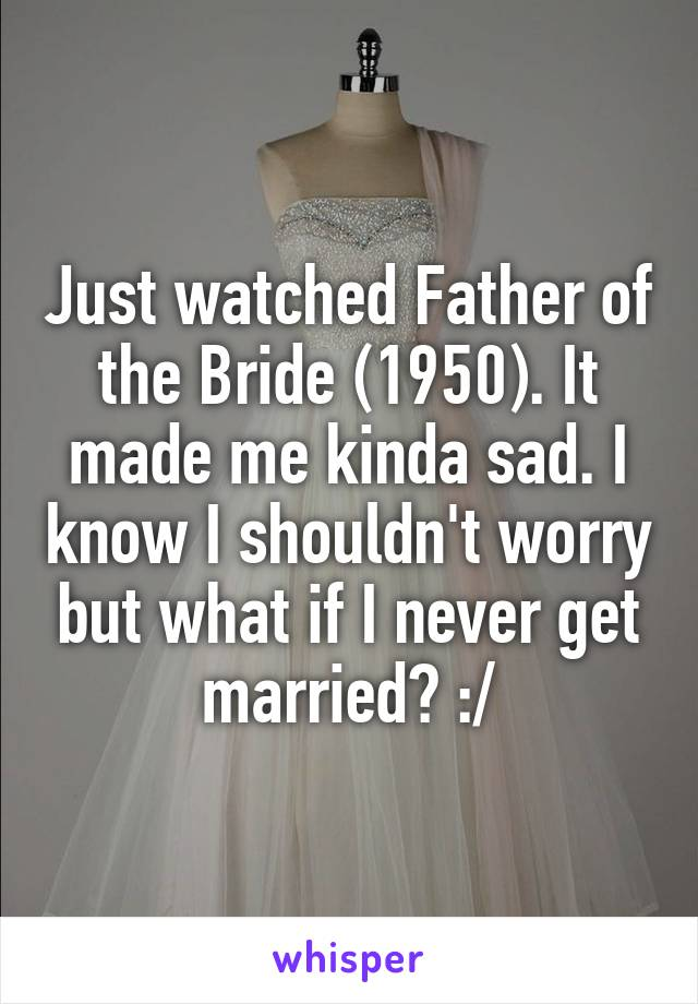 Just watched Father of the Bride (1950). It made me kinda sad. I know I shouldn't worry but what if I never get married? :/