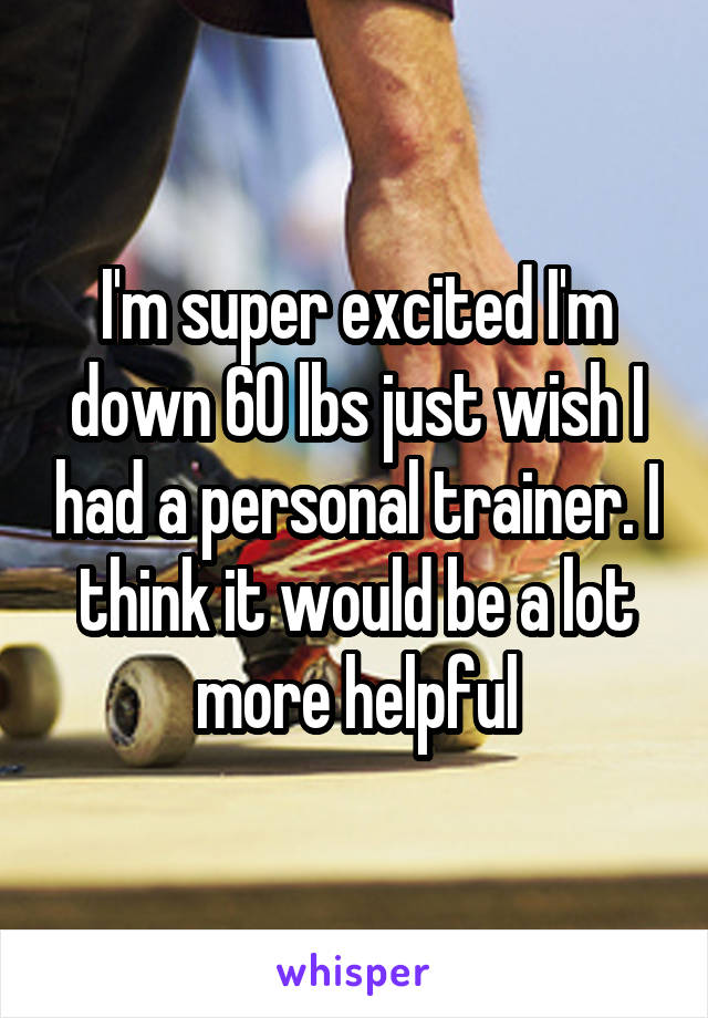 I'm super excited I'm down 60 lbs just wish I had a personal trainer. I think it would be a lot more helpful