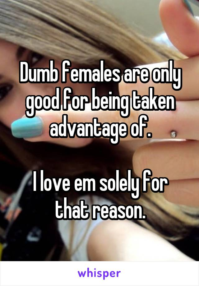 Dumb females are only good for being taken advantage of.  I love em solely for that reason.