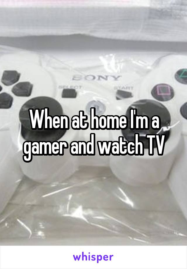 When at home I'm a gamer and watch TV