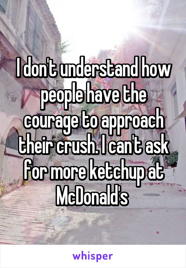 I don't understand how people have the courage to approach their crush. I can't ask for more ketchup at McDonald's
