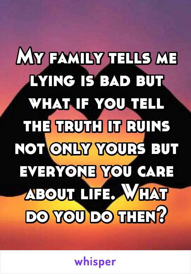 My family tells me lying is bad but what if you tell the truth it ruins not only yours but everyone you care about life. What do you do then?