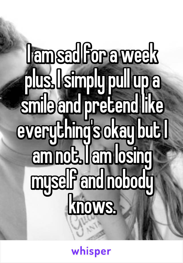 I am sad for a week plus. I simply pull up a smile and pretend like everything's okay but I am not. I am losing myself and nobody knows.
