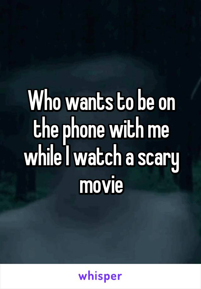 Who wants to be on the phone with me while I watch a scary movie