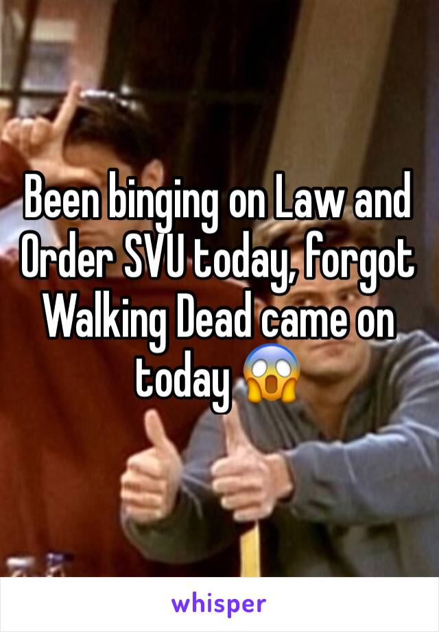 Been binging on Law and Order SVU today, forgot Walking Dead came on today 😱