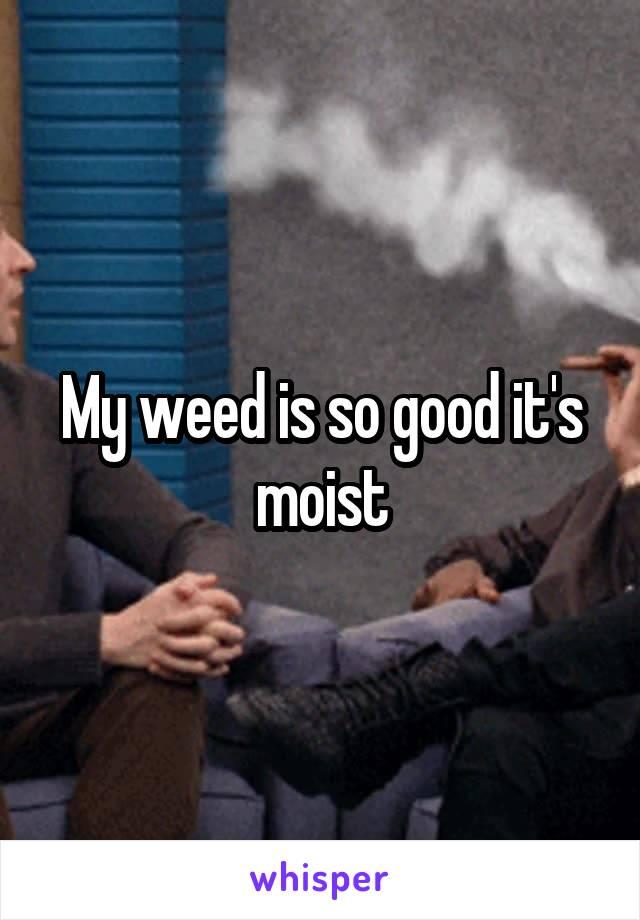 My weed is so good it's moist
