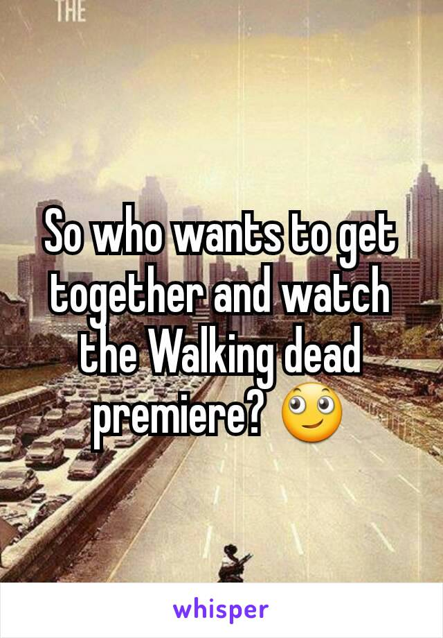 So who wants to get together and watch the Walking dead premiere? 🙄