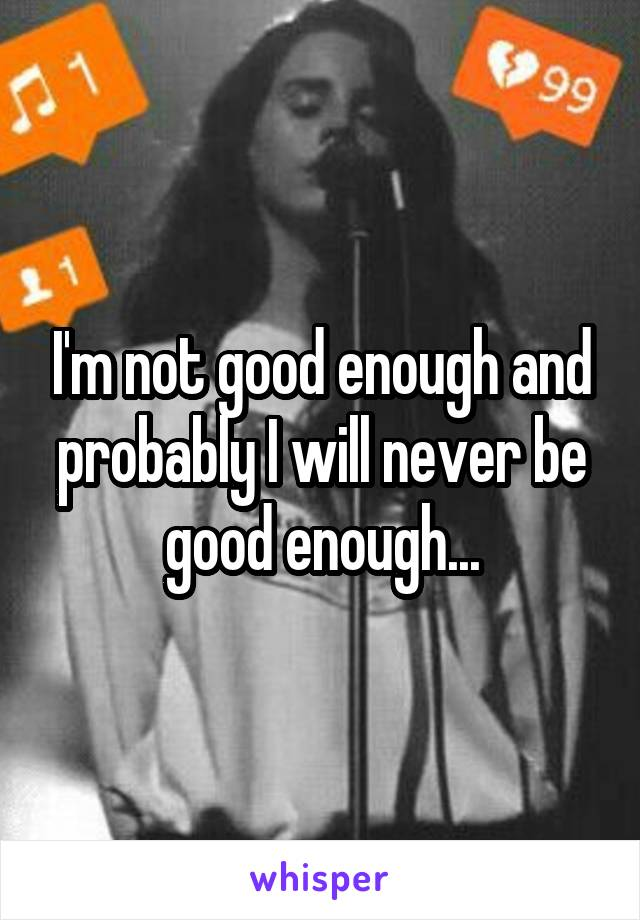 I'm not good enough and probably I will never be good enough...