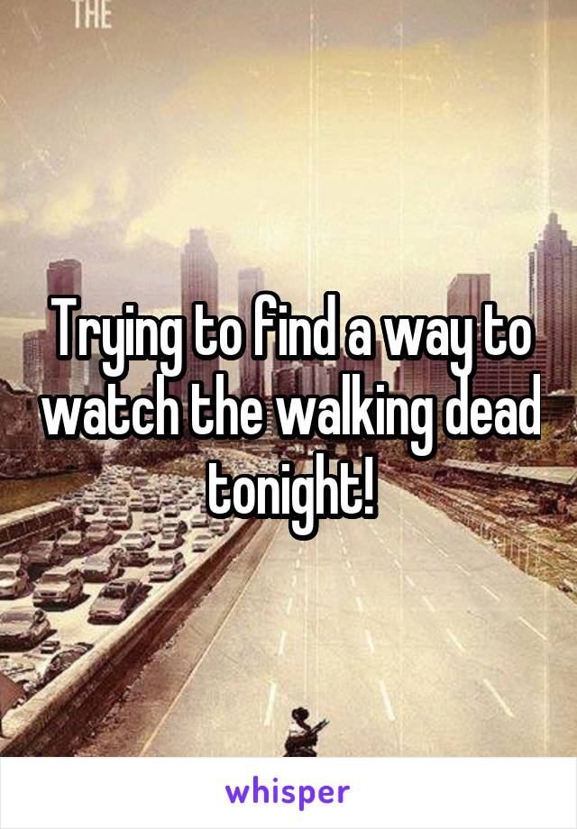 Trying to find a way to watch the walking dead tonight!