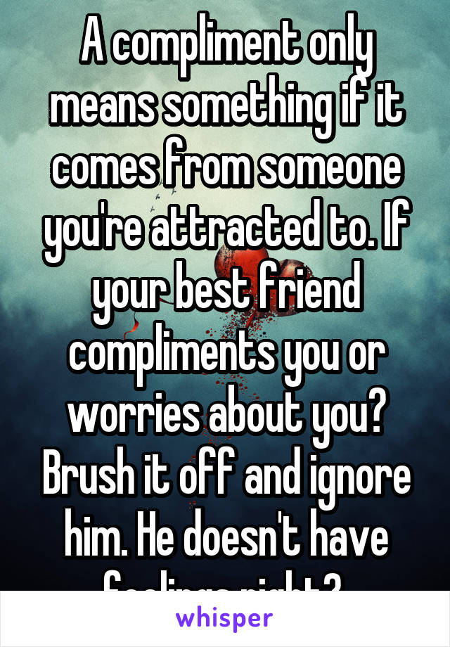A compliment only means something if it comes from someone you're attracted to. If your best friend compliments you or worries about you? Brush it off and ignore him. He doesn't have feelings right?