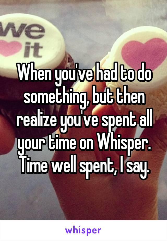 When you've had to do something, but then realize you've spent all your time on Whisper. Time well spent, I say.