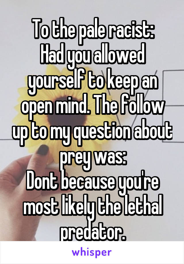 To the pale racist: Had you allowed yourself to keep an open mind. The follow up to my question about prey was: Dont because you're most likely the lethal predator.