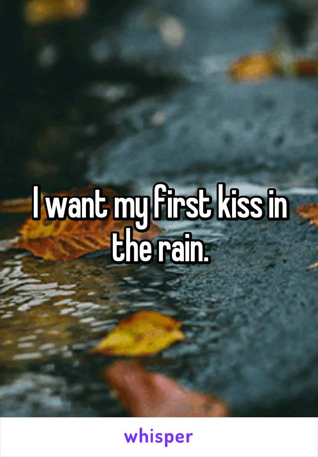 I want my first kiss in the rain.