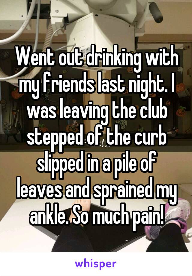 Went out drinking with my friends last night. I was leaving the club stepped of the curb slipped in a pile of leaves and sprained my ankle. So much pain!