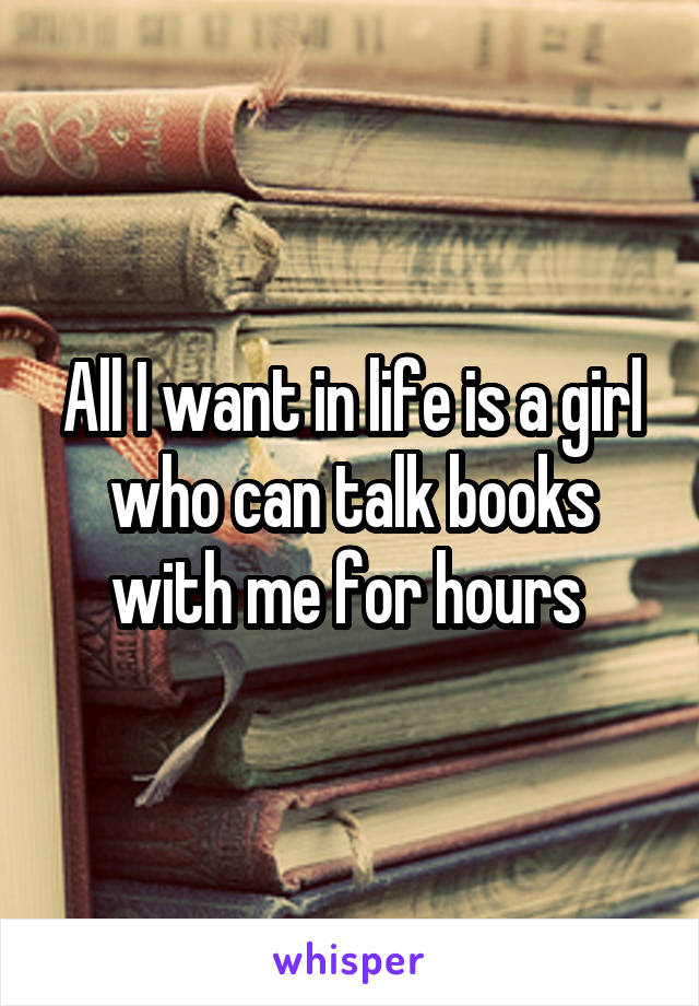 All I want in life is a girl who can talk books with me for hours