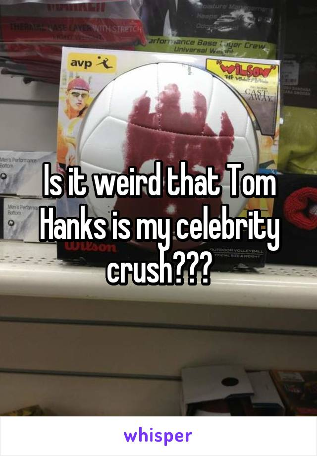Is it weird that Tom Hanks is my celebrity crush???
