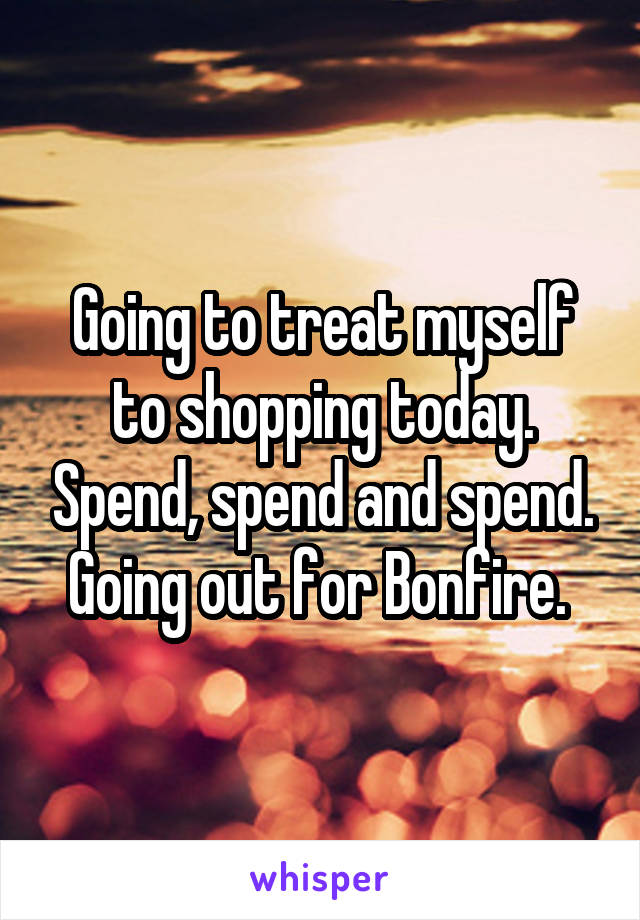 Going to treat myself to shopping today. Spend, spend and spend. Going out for Bonfire.