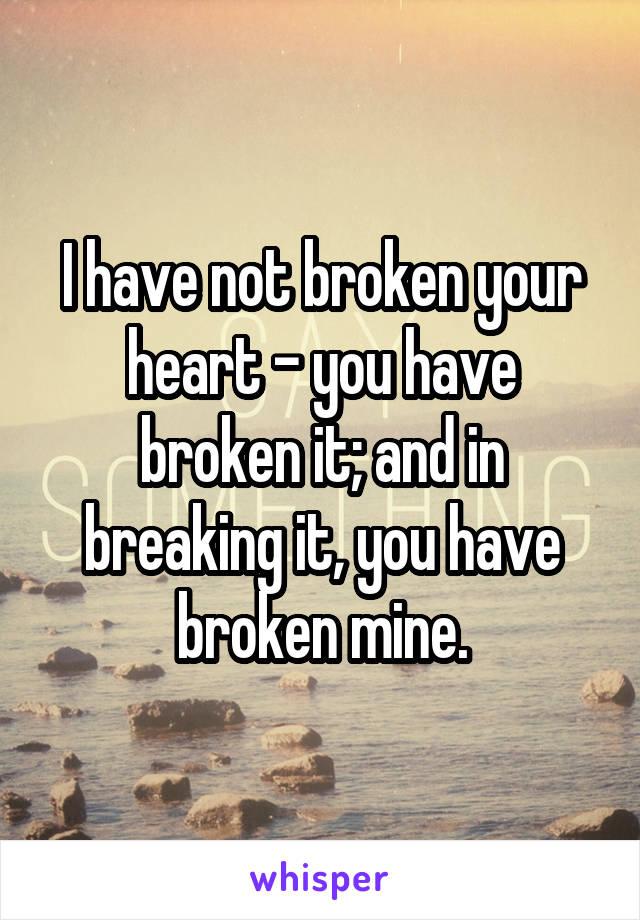 I have not broken your heart - you have broken it; and in breaking it, you have broken mine.