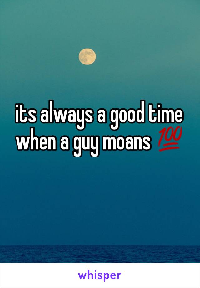 its always a good time when a guy moans 💯