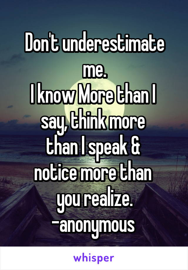 Don't underestimate me. I know More than I  say, think more  than I speak &  notice more than  you realize. -anonymous