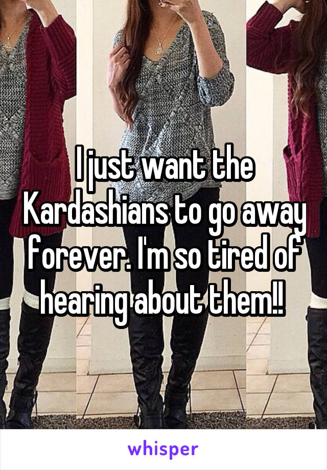 I just want the Kardashians to go away forever. I'm so tired of hearing about them!!