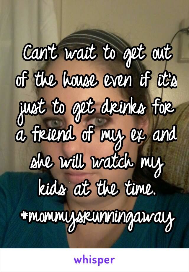 Can't wait to get out of the house even if it's just to get drinks for a friend of my ex and she will watch my kids at the time. #mommysrunningaway