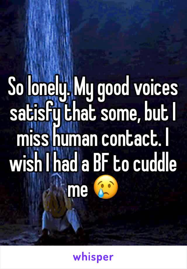 So lonely. My good voices satisfy that some, but I miss human contact. I wish I had a BF to cuddle me 😢
