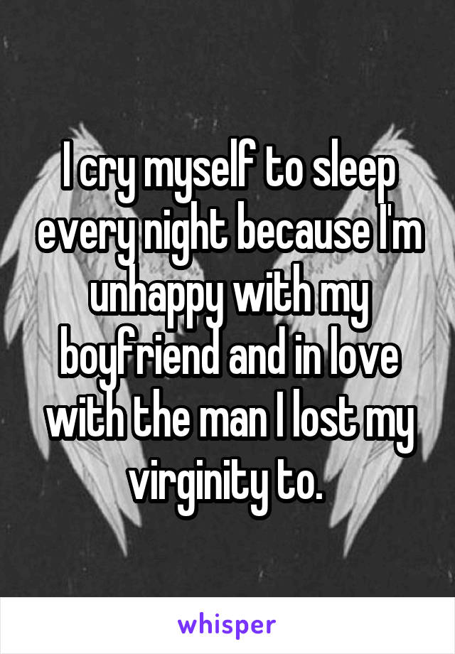 I cry myself to sleep every night because I'm unhappy with my boyfriend and in love with the man I lost my virginity to.