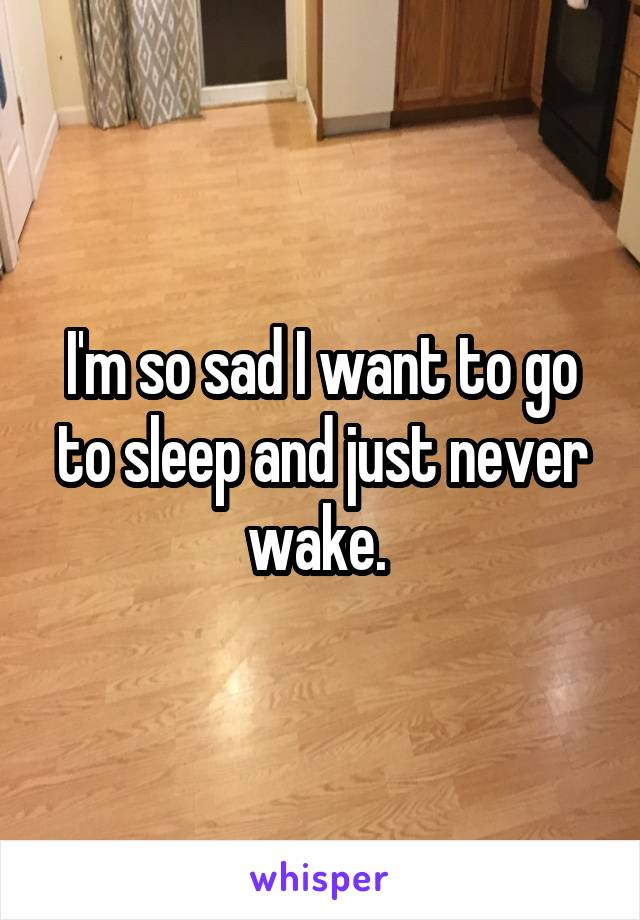 I'm so sad I want to go to sleep and just never wake.