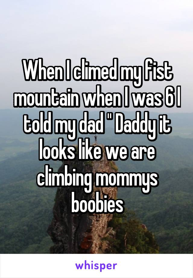 "When I climed my fist mountain when I was 6 I told my dad "" Daddy it looks like we are climbing mommys boobies"