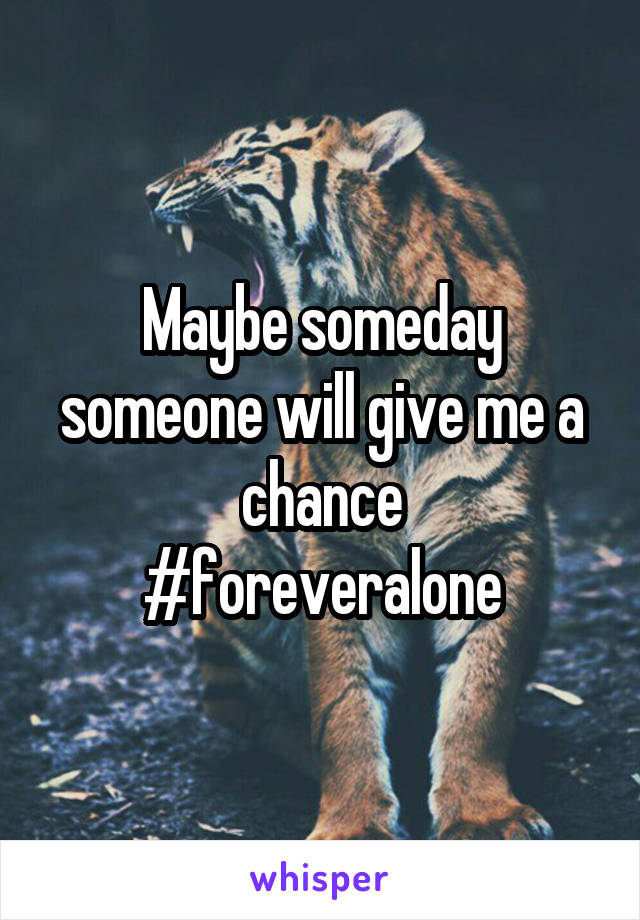 Maybe someday someone will give me a chance #foreveralone