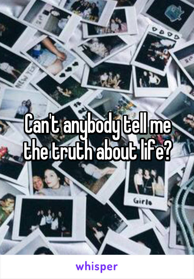 Can't anybody tell me the truth about life?