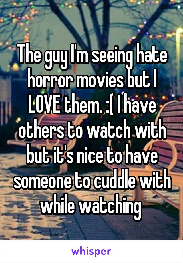 The guy I'm seeing hate horror movies but I LOVE them. :( I have others to watch with but it's nice to have someone to cuddle with while watching