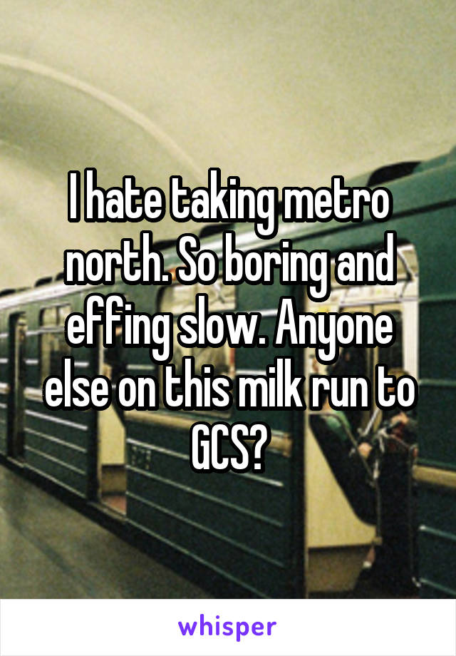 I hate taking metro north. So boring and effing slow. Anyone else on this milk run to GCS?