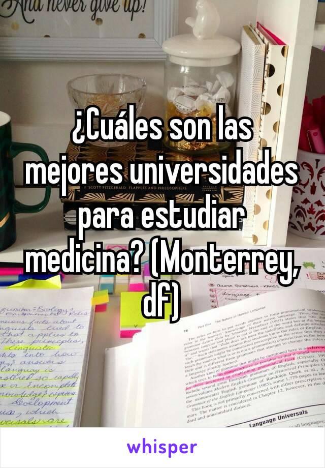 ¿Cuáles son las mejores universidades para estudiar medicina? (Monterrey, df)