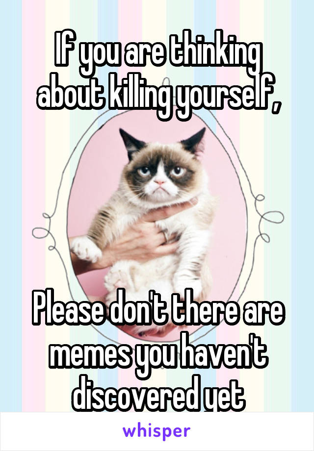 If you are thinking about killing yourself,     Please don't there are memes you haven't discovered yet
