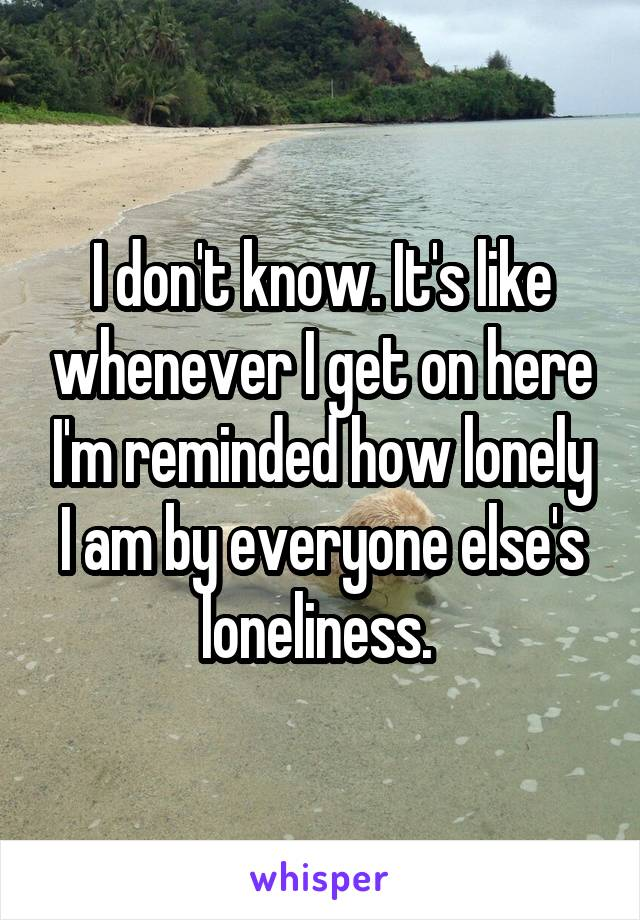 I don't know. It's like whenever I get on here I'm reminded how lonely I am by everyone else's loneliness.