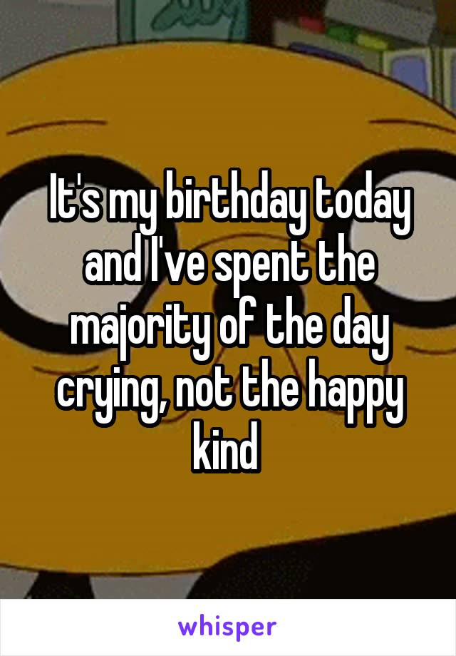 It's my birthday today and I've spent the majority of the day crying, not the happy kind
